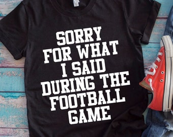 487719b8 Sorry For What I Said During The Football Game T-Shirt, Funny T-Shirt,  Women's, Men's, Unisex, Hoodie