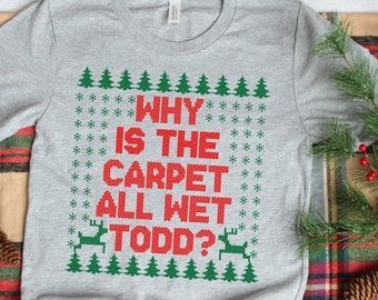 a7626ffc5 Why Is The Carpet All Wet Todd T-Shirt, Funny Christmas T-Shirt, Women's,  Men's, Unisex, Hoodie, Raglan Sleeve