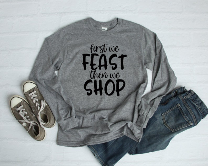 First we feast, then we shop, long sleeve shirt, Black Friday, thanksgiving  shirt, feast shirt, women's fall clothing, unisex, funny tee