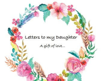 Letters To My Daughter, write now....cherish later