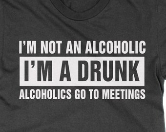 410331f3 I'm Not An Alcoholic I'm a Drink Alcoholics Go to Meetings unisex t-shirt  funny party drinking booze tee