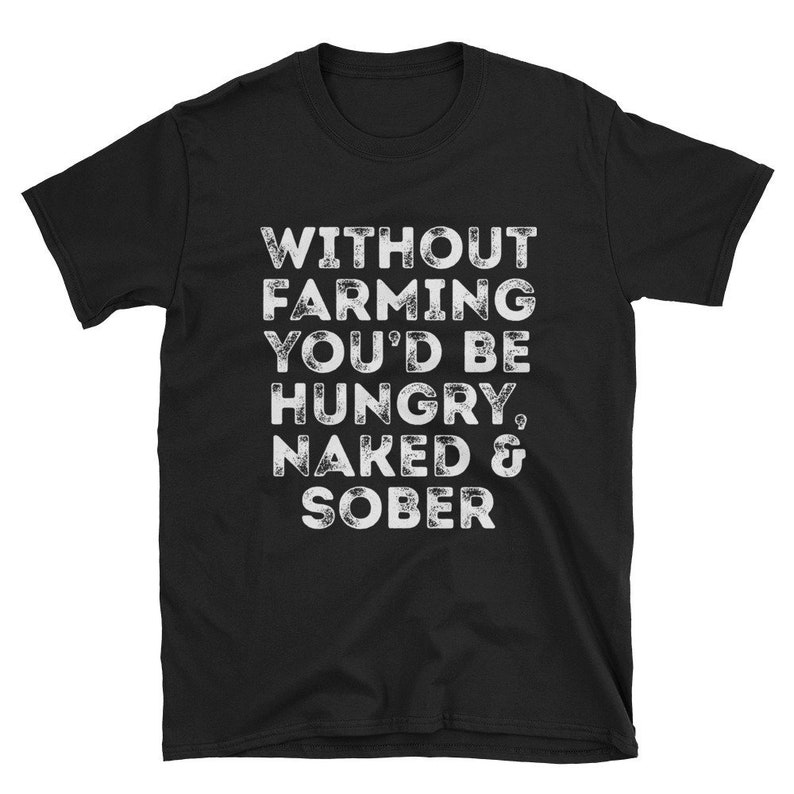 Without Farming You'd Be Hungry Naked And Sober Unisex image 0