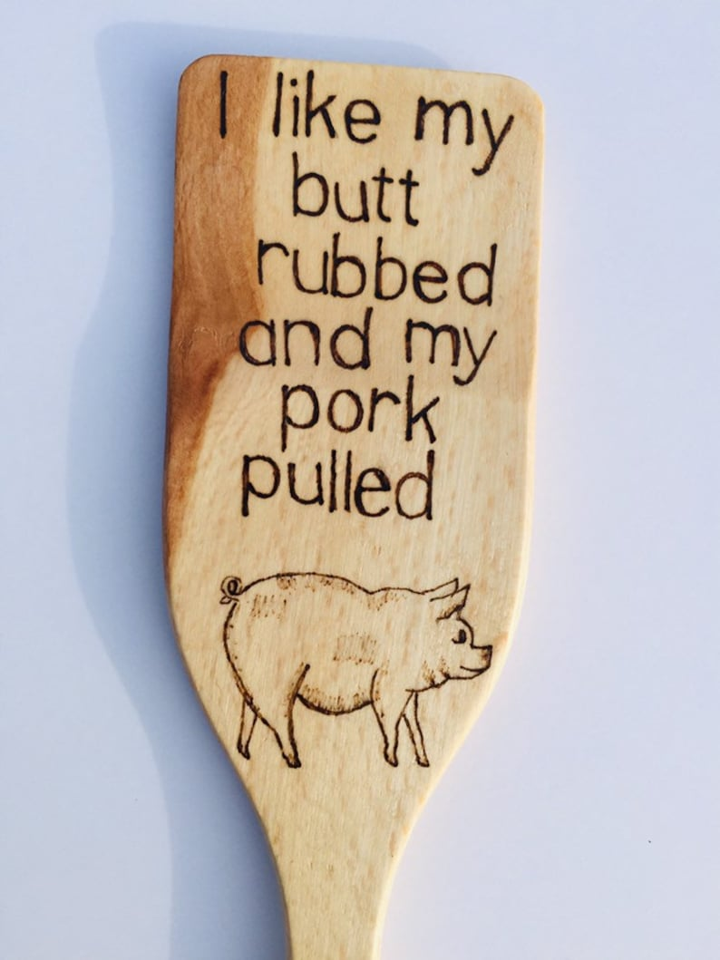 I like my butt rubbed and pork pulled wood hand burned pig spatula.
