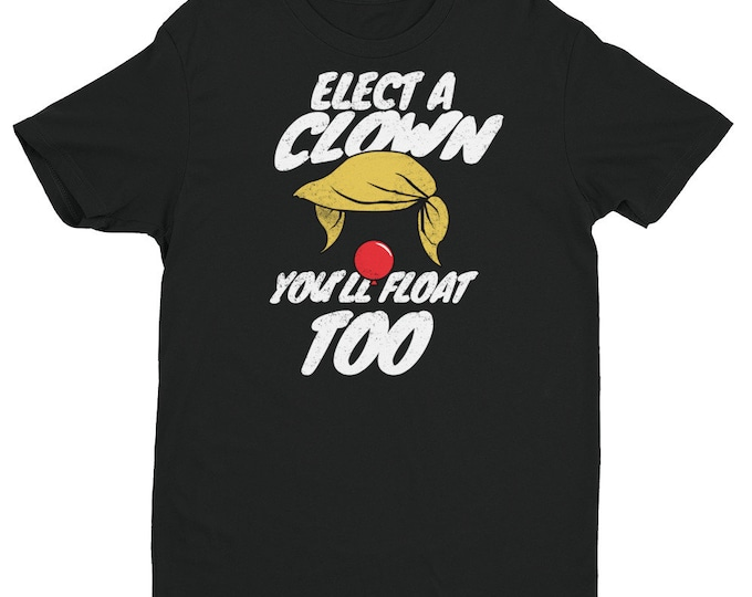 Elect a Clown and You'll Float Too Shirt | Political Humor | President Donald Trump | Democrat | IT Clown