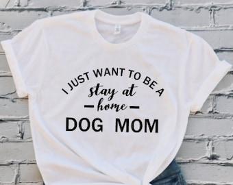 f04fb1da1 I Just Want To Be Stay At Home Dog Mom T-shirt, Dog Lover T-shirt, Funny  Dog T-shirt, Funny Saying Shirt, Gift, Tumblr T-shirt, Unisex Shirt