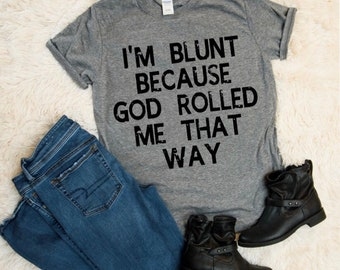 4833aab5 I'm Blunt Because God Rolled Me That Way Shirt, Stoner Shirt, Weed Smoker  Gift, Gift Idea, Pot Smoker Gift