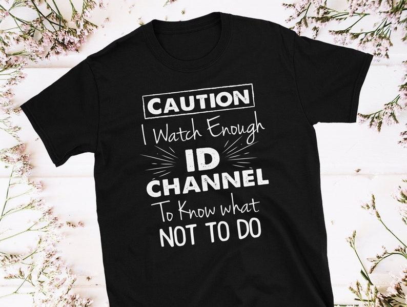 Id Channel Shirts - Caution I Watch Enough Id Channel to Know What Not to  Do Shirt! Shirt for Women - Fun Summer Shirt - Funny T-shirts