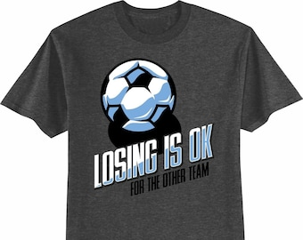 Soccer T-Shirt: Losing Is OK For The Other Team Soccer