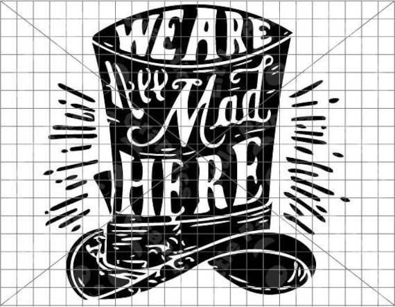 We Are All Mad Here Mad Hatter Svg Eps Ai Dxf Pdf Png Etsy