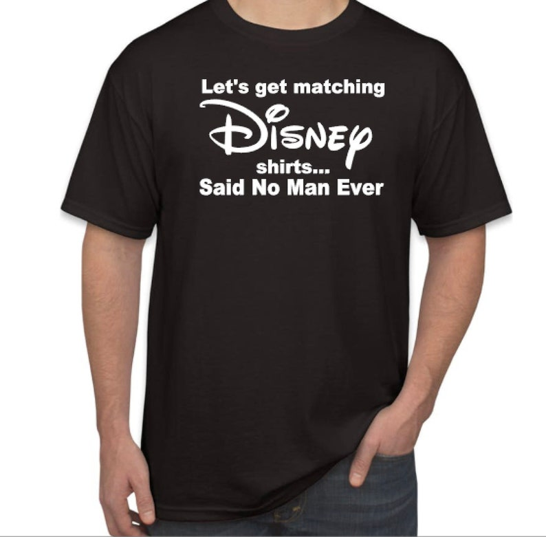 c6628e12c491d Disney Dad Funny Shirt, Let's get Matching Disney Shirts, Said No Man Ever,  Choose TShirt Color, Disney Dad Shirt, I Don't do Matching Shirt