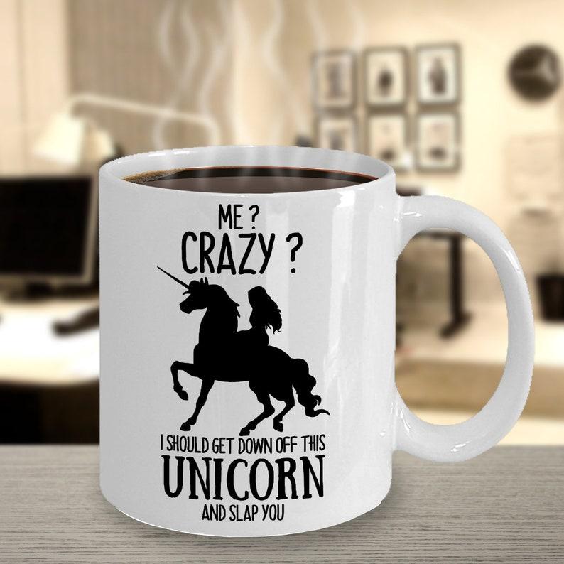 Me? Crazy? I Should Get Off This Unicorn And Slap You Mug