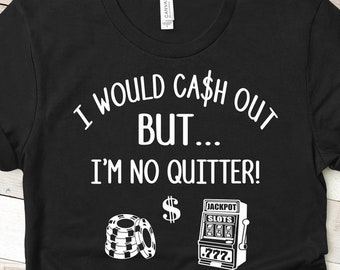 I Would Cash Out Shirt, I Would Cash Out But I'm No Quitter, I Would Cash Out, But I'm No Quitter, I'm No Quitter,No Quitter,Cash Out,Casino