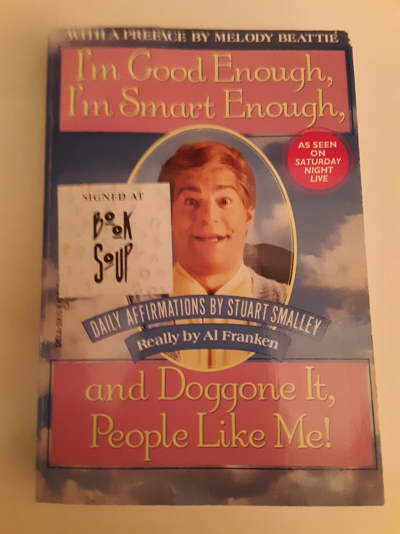 Signed copy! I\'m Good Enough, I\'m Smart Enough, and Doggone It, People Like  Me! Daily affirmations by Stuart Smalley. Really by Al Franken.