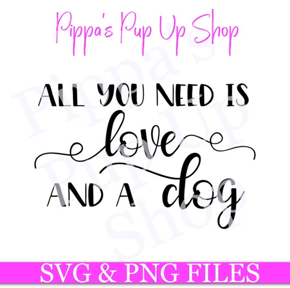 All You Need Is Love And A Dog Svg Png Cut File For Etsy