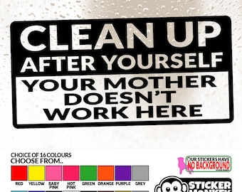 Clean up after yourself, your mother doesn't work here! - Vinyl Sticker with 6 size and 16 colour choices.