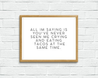 All Im Saying Youu0027ve Never Seen Me Crying And Eating Tacos At The Same  Time. PRINTABLE ART, Funny Quotes, Taco Lover.