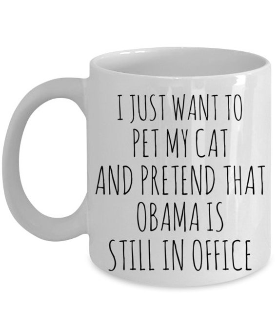 I just want to pet my cat and pretend like Obama is still in office Coffee Mug