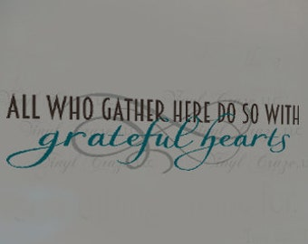 All Who Gather Here Do So With Grateful Hearts, Saying Quote Vinyl Wall Art Decal Dining Room Table Housewarming gift family gather thankful