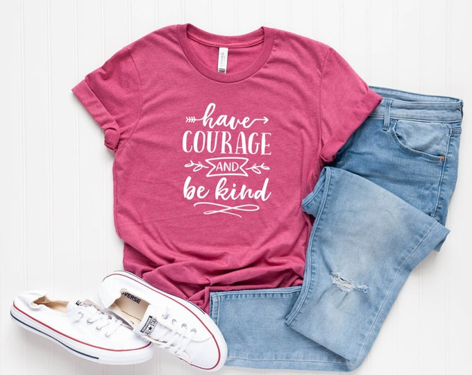 Have Courage and Be Kind / Kindness Tee / Kind TShirt / Courage