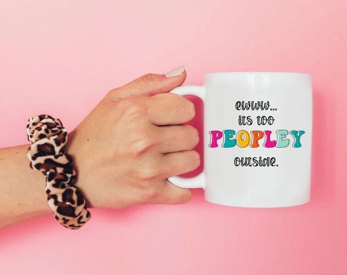 Ewww its too Peopley Outside / Funny Coffee Mug
