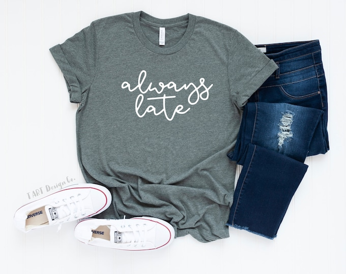 Always Late / Tardy Shirt / Late Tee