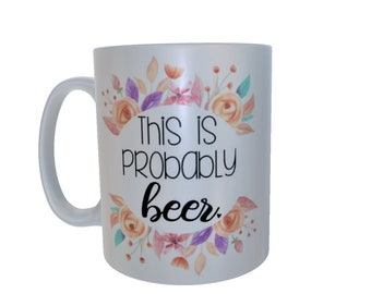 Large Mug - Funny Mug - This Is Probably Beer Mug - Beer Drinker - Gift For Beer Lover - Gift For Her - Gift For Sister - Gift For BFF