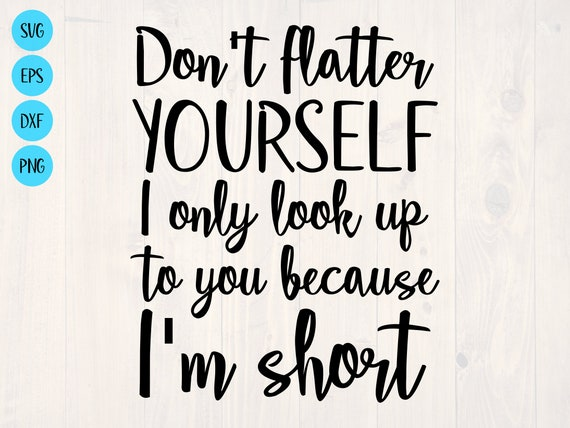 Don't Flatter Yourself I Only Look Up To You Because I'm Short Funny Shirt