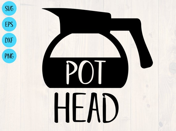 Pot Head Svg Png Eps Dxf Funny Coffee Cup Svg Need My Etsy