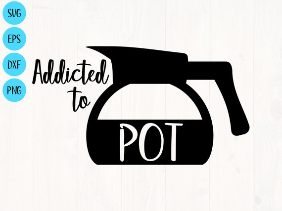 Addicted To Pot Svg Is The Perfect Funny Coffee Cup And Shirt Etsy