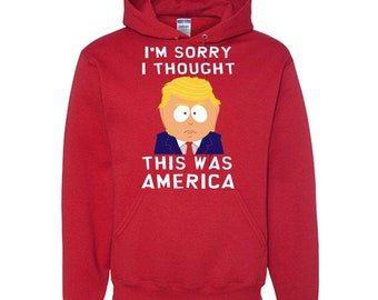e0ec9d24 Im Sorry I Thought This Was America - Adult Hoodie - Donald Trump Hate  Hoodie - Make USA Great - Funny Trump Hoodie