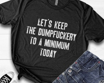 08677dacef0 Let s Keep The dumpfuckery To A Minimum Today Unisex shirt  tank  hoodie -  Funny saying Tee - A great Gift for her and for him - mens womens