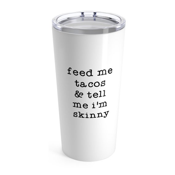 16 Colors Feed Me Tacos /& Tell Me Im Pretty Stainless Tumbler 3 Sizes