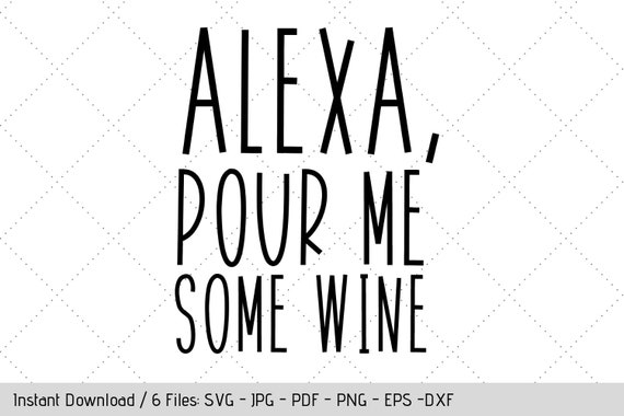 Alexa Pour Me Some Wine Svg Design For T Shirt Tumbler Decal Diy Vinyl Decals By Werk It Girl Supply Catch My Party
