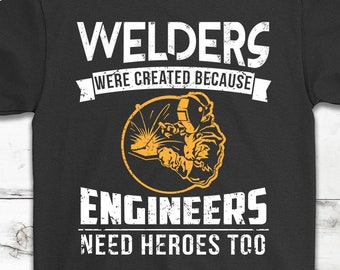 af598f62 Welders Were Created Because Engineers Need Heroes Too T-Shirt Gift     Awesome Gift For Welders    Welding Lover Tee