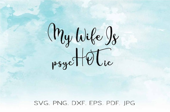 My Wife Is Psychotic Svg My Wife Is Hot Svg Quotes And Sayings Etsy