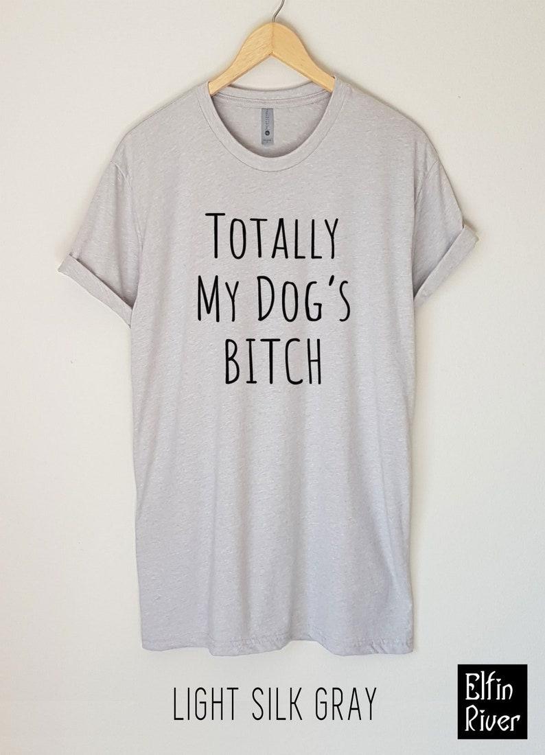 1867cb535aeb Totally My Dog's Bitch T-Shirt Funny Dog Shirt Dog | Etsy