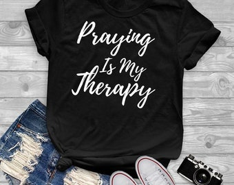 4d881d02 Praying Is My Therapy, stylish funny shirt, minimalist t shirt, funny  saying tumblr tshirt, funny pray shirt, gifts for her. Top ladies tee