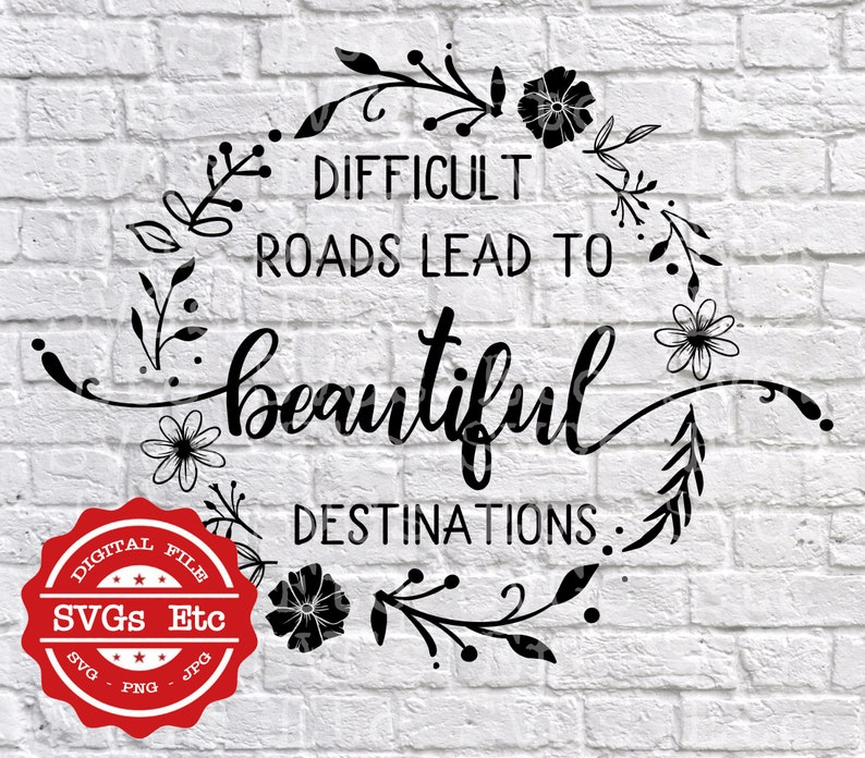 JPG PNG SVG Silhouette Difficult Roads Lead To Beautiful Destinations Cricut Digital Download Files Motivational Decal