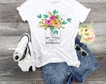 You belong Among The Wildflowers  design t-shirt