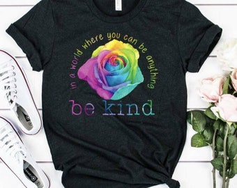 In A World Where You Can Be Anything Be Kind Rose... Bella Canvas tshirt