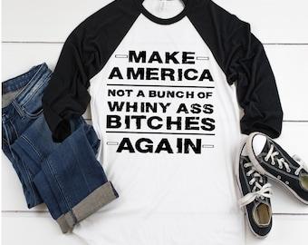 Make America Not A Bunch Of Whiny Ass Bitches Again, Baseball tee, raglan, American tee, Patriotic tee, America, Ladies Patriotic Shirt,