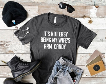 Men's It's Not Easy Being My Wife's Arm Candy, Shirt for husband, boyfriend shirt, funny husband shirt, funny man's shirt, Trophy husband,