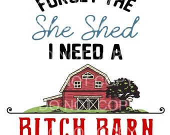 Forget The She Shed I Need A Bitch Barn, Bitch Barn, She Shed, Forget the She Shed, Digital Download, PNG Direct to garment png, Sublimation
