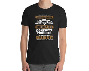060ed156613 I Never Dreamed That Someday i Would be a Grumpy Old Concrete Finisher  Tshirt