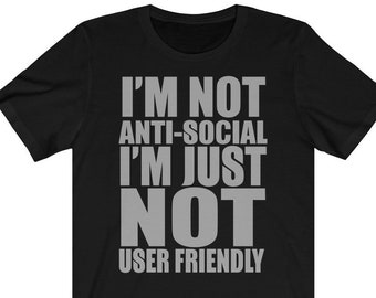 38a01fdf1 I'm not Anti-Social I'm just not User Friendly Funny T Shirt , Sarcastic T-  Shirts