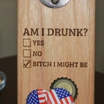 Am I Drunk? Bitch I Might Be - Magnetic Cap Catching Bottle Opener, Refrigerator or Wall Mounted Bottle Opener - Holds Over 40 Caps