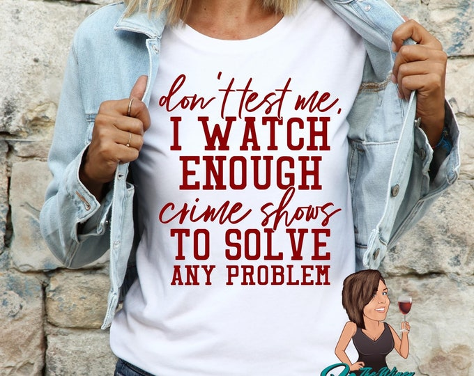 Don't test me! I watch enough crime shows to solve any problem (Screen Print transfer) **Physical Item**