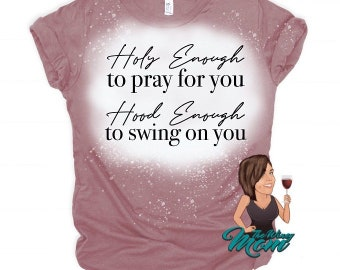 Holy Enough to Pray for you. Hood Enough to Swing on you (Screen Print transfer) **Physical Item**