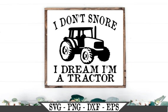 I Don T Snore I Dream I M A Tractor Svg Farm Or Etsy