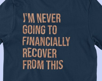 I'm Never Going To Financially Recover From This - Tiger King T-shirt